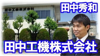 「田中工機株式会社」 (田中 秀和会員)